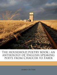 The household poetry book : an anthology of English-speaking poets from Chaucer to Faber