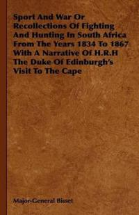 Sport And War Or Recollections Of Fighting And Hunting In South Africa From The Years 1834 To 1867 With A Narrative Of H.R.H The Duke Of Edinburgh's Visit To The Cape