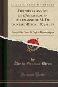 Dernieres Annees de L'Ambassade En Allemagne de M. de Gontaut-Biron, 1874-1877