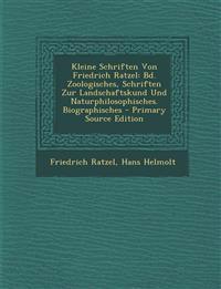 Kleine Schriften Von Friedrich Ratzel: Bd. Zoologisches, Schriften Zur Landschaftskund Und Naturphilosophisches. Biographisches