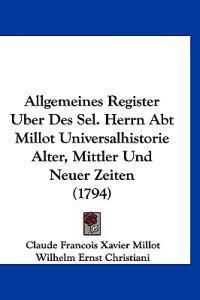 Allgemeines Register Uber Des Sel. Herrn Abt Millot Universalhistorie Alter, Mittler Und Neuer Zeiten