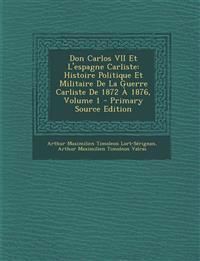 Don Carlos VII Et L'Espagne Carliste: Histoire Politique Et Militaire de La Guerre Carliste de 1872 a 1876, Volume 1 - Primary Source Edition
