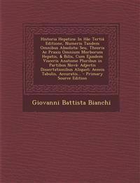 Historia Hepatica: In Hâc Tertiâ Editione, Numeris Tandem Omnibus Absoluta; Seu, Theoria Ac Praxis Omnium Morborum Hepatis, & Bilis, Cum Ejusdem Visce