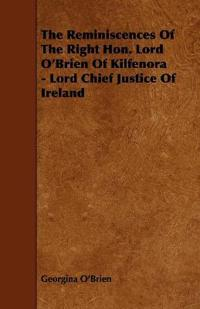 The Reminiscences of the Right Hon. Lord O'brien of Kilfenora - Lord Chief Justice of Ireland