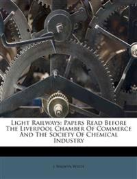 Light Railways: Papers Read Before The Liverpool Chamber Of Commerce And The Society Of Chemical Industry