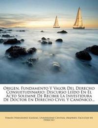 Origen, Fundamento y Valor del Derecho Consuetudinario: Discurso Leido En El Acto Solemne de Recibir La Investidura de Doctor En Derecho Civil y Canon