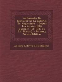 Ambassades de Monsieur de La Boderie, En Angleterre ... Depuis Les Annees 1606 Jusqu'en 1611 [Ed. by P.D. Burtin]. - Primary Source Edition