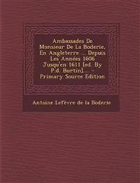 Ambassades de Monsieur de La Boderie, En Angleterre ... Depuis Les Annees 1606 Jusqu'en 1611 [Ed. by P.D. Burtin].... - Primary Source Edition