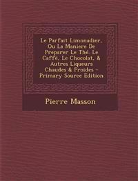 Le Parfait Limonadier, Ou La Maniere de Preparer Le The. Le Caffe, Le Chocolat, & Autres Liqueurs Chaudes & Froides - Primary Source Edition