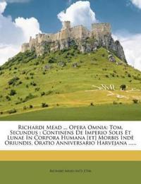Richardi Mead ... Opera Omnia: Tom. Secundus : Continens De Imperio Solis Et Lunae In Corpora Humana [et] Morbis Indè Oriundis, Oratio Anniversario Ha