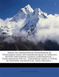 Index Seu Repertorium Materiarum Ac Utriusq[ue] Juris Decissionum Quae In Singulis Septem Partitarum Glossis Continentur ...: Concinnatum Per Lic. Gre