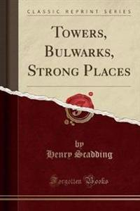 Towers, Bulwarks, Strong Places (Classic Reprint)
