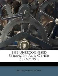 The Unrecognised Stranger: And Other Sermons...