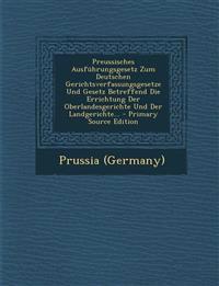 Preussisches Ausfuhrungsgesetz Zum Deutschen Gerichtsverfassungsgesetze Und Gesetz Betreffend Die Errichtung Der Oberlandesgerichte Und Der Landgerich
