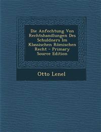 Die Anfechtung Von Rechtshandlungen Des Schuldners Im Klassischen Römischen Recht - Primary Source Edition