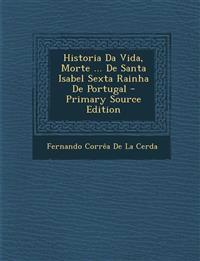 Historia Da Vida, Morte ... de Santa Isabel Sexta Rainha de Portugal - Primary Source Edition