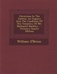 Christmas in the Galtees: An Inquiry Into the Condition of the Tenantry of Mr. Nathaniel Buckley... - Primary Source Edition