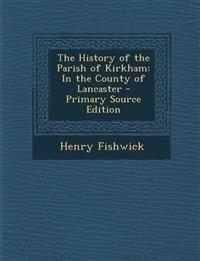 The History of the Parish of Kirkham: In the County of Lancaster - Primary Source Edition