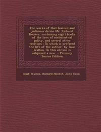 The Works of That Learned and Judicious Divine Mr. Richard Hooker, Containing Eight Books of the Laws of Ecclesiastical Polity, and Several Other Trea