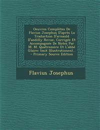 Oeuvres Completes de Flavius Josephus D'Apres La Traduction D'Arnauld D'Andilly Revue, Corrigee Et Accompagnee de Notes Par M. M. Quatremere Et L'Abbe
