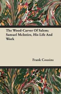 The Wood-Carver Of Salem; Samuel McIntire, His Life And Work