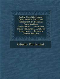 Codex Constitutionum Quas Summi Pontifices Ediderunt In Solemni Canonizatione Sanctorum,... Accurante Justo Fontanino, Archiep. Ancyrano... - Primary