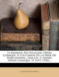 Le Mariage Paz Escalade, Opera Comique, À L'occasion De La Prise De Port-mahon... (par Ch. S. Favart. Opera-comique, 11 Sept. 1756)...