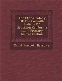 The Ethno-botany Of The Coahuilla Indians Of Southern California ......
