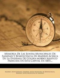Memoria De Las Juntas Municipales De Sanidad Y Beneficencia De Madrid Acerca De La Epidemia De Colera-morbo Asiatico Padecida En Esta Capital En 1855.