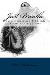Just Breathe: Abuse, Depression & Suicide. a Battle to Happiness