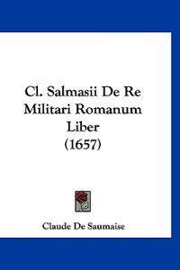 Cl. Salmasii De Re Militari Romanum Liber