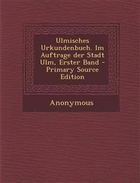 Ulmisches Urkundenbuch. Im Auftrage Der Stadt Ulm, Erster Band - Primary Source Edition
