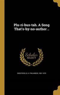 PLU-RI-BUS-TAH A SONG THATS-BY