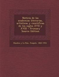 Noticia de las academias literarias, artísticas y cientificas de los siglos XVII y XVIII - Primary Source Edition