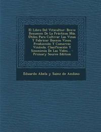 El Libro del Viticultor: Breve Resumen de La Practicas Mas Utiles Para Cultivar Las Vinas y Fabricar Buenos Vinos. Produccion y Comercio Vinico
