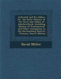 Arbroath and Its Abbey; Or, the Early History of the Town and Abbey of Aberbrothock: Including Notices of Ecclesiastical and Other Antiquities in the