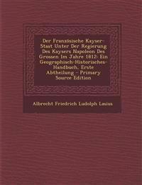 Der Franzosische Kayser-Staat Unter Der Regierung Des Kaysers Napoleon Des Grossen Im Jahre 1812: Ein Geographisch-Historisches-Handbuch, Erste Abthei