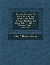 Sleidan-Studien: Die Entwicklung Der Politischen Ideen Johann Sleidans Bis Zum Jahre 1545 ... - Primary Source Edition