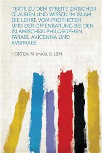 Texte zu dem Streite zwischen Glauben und Wissen im Islam, die Lehre vom Propheten und der Offenbarung bei den islamischen Philosophen, Farabi, Avicen