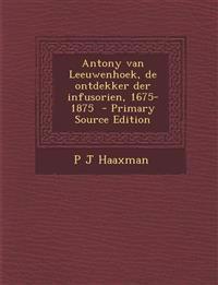 Antony Van Leeuwenhoek, de Ontdekker Der Infusorien, 1675-1875 - Primary Source Edition