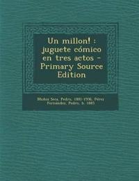 Un millon! : juguete cómico en tres actos - Primary Source Edition