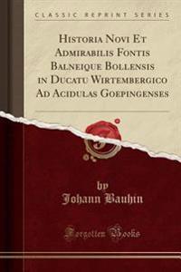Historia Novi Et Admirabilis Fontis Balneique Bollensis in Ducatu Wirtembergico Ad Acidulas Goepingenses (Classic Reprint)
