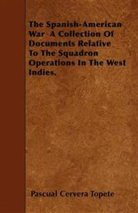 The Spanish-American War  A Collection Of Documents Relative To The Squadron Operations In The West Indies.