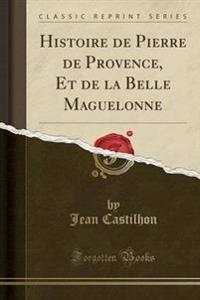Histoire de Pierre de Provence, Et de la Belle Maguelonne (Classic Reprint)