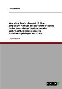 Wer Zieht Den Schlussstrich? Eine Empirische Analyse Der Besucherbefragung in Der Ausstellung Verbrechen Der Wehrmacht. Dimensionen Des Vernichtungskrieges 1941-1944