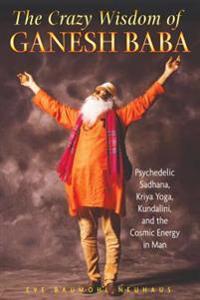The Crazy Wisdom of Ganesh Baba