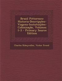 Brazil Pittoresco: Historia-Descripções-Viagens-Instutuições-Colonisação, Volumes 1-3 - Primary Source Edition