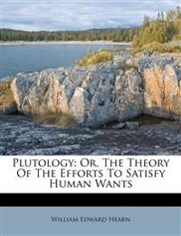 Plutology: Or, The Theory Of The Efforts To Satisfy Human Wants