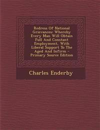 Redress Of National Grievances: Whereby Every Man Will Obtain Full And Constant Employment, With Liberal Support To The Aged And Infirm