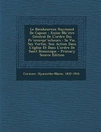 Le Bienheureux Raymond De Capoue : Xxiiie Ma^itre Général De L'ordre Des Pr`eres=pr^echeurs : Sa Vie, Ses Vertus, Son Action Dans L'église Et Dans L'o